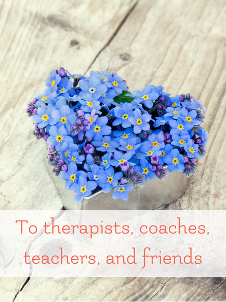 to therapists coaches teachers and friends